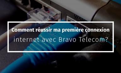 Comment réussir ma première connexion internet avec Bravo Telecom